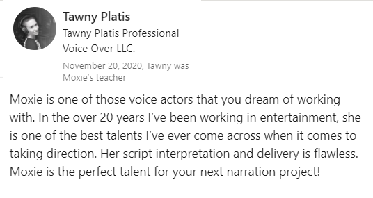 Moxie is one of those voice actors that you dream of working with. In the over 20 years I've been working in entertainment, she is one of the best talents I've ever come across when it comes to taking direction. Her script interpretation and delivery is flawless. Moxie is the perfect talent for your next narration project!